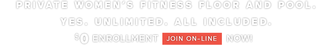 PRIVATE WOMEN'S FITNESS FLOOR AND POOL. YES. UNLIMITED. ALL INCLUDED. $0 ENROLLMENT JOIN ONLINE NOW