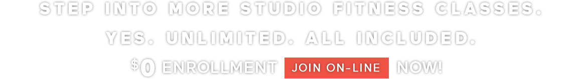 STEP INTO MORE STUDIO FITNESS CLASSES YES. UNLIMITED. ALL INCLUDED. $0 ENROLLMENT JOIN ONLINE NOW